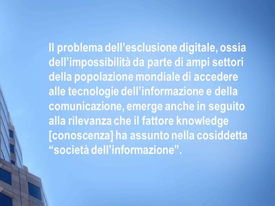 Il problema dell'esclusione digitale, ossia dell'impossibilità da parte di ampi settori della popolazione mondiale di accedere alle tecnologie dell'informazione e della comunicazione, emerge anche in seguito alla rilevanza che il fattore knowledge [conoscenza] ha assunto nella cosiddetta società dell'informazione .